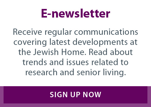 Receive regular communications covering latest developments at the Jewish Home. Read about trends and issues related to research and senior living